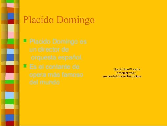 Placido Domingo  Placido Domingo es un director de orquesta español.  Es el contante de opera más famoso del mundo Quick...