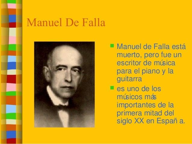 Manuel De Falla  Manuel de Falla está muerto, pero fue un escritor de música para el piano y la guitarra  es uno de los ...