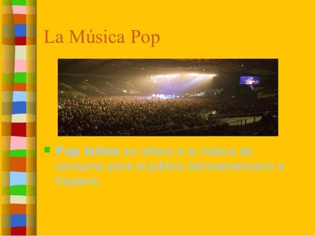 La Música Pop  Pop latino se refiere a la música de consumo para el público latinoamericano e hispano.