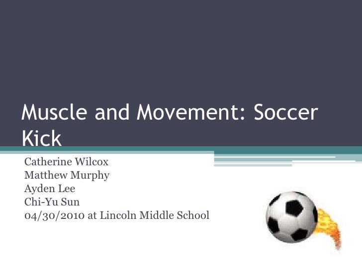 Muscle and Movement: Soccer Kick<br />Catherine Wilcox<br />Matthew Murphy<br />Ayden Lee <br />Chi-Yu Sun<br />04/30/2010...