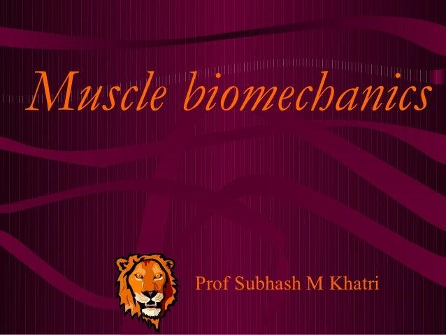 Muscle biomechanics       Prof Subhash M Khatri