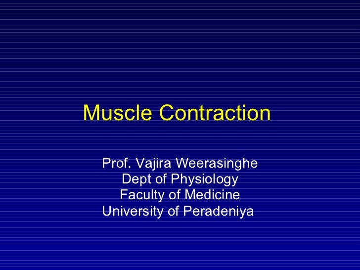Muscle Contraction  Prof. Vajira Weerasinghe Dept of Physiology Faculty of Medicine University of Peradeniya