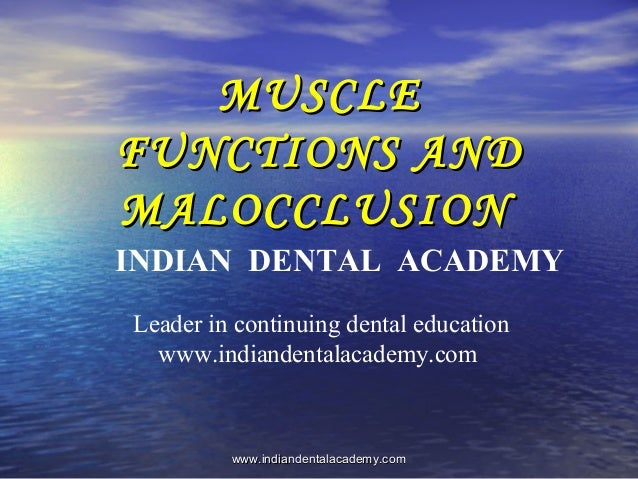 MUSCLE FUNCTIONS AND MALOCCLUSION INDIAN DENTAL ACADEMY Leader in continuing dental education www.indiandentalacademy.com ...