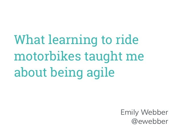 What learning to ride  motorbikes taught me  about being agile  Emily Webber  @ewebber