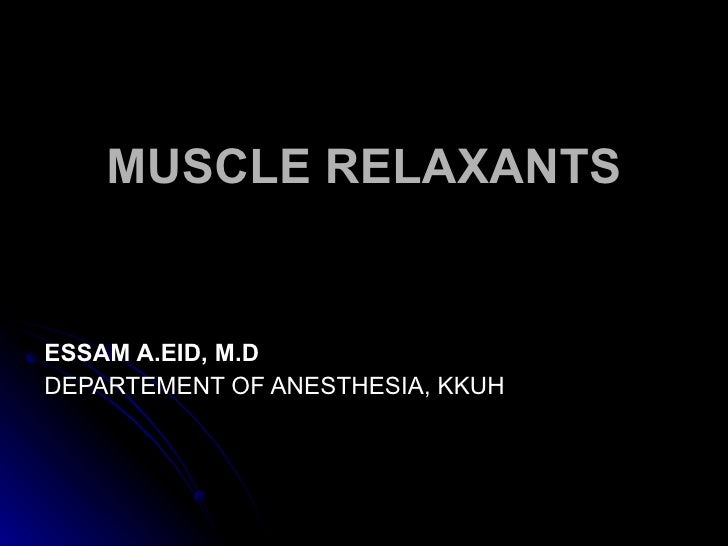 MUSCLE RELAXANTS ESSAM A.EID, M.D DEPARTEMENT OF ANESTHESIA, KKUH