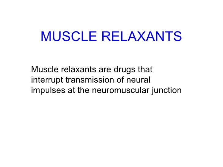 MUSCLE RELAXANTS Muscle relaxants are drugs that interrupt transmission of neural impulses at the neuromuscular junction