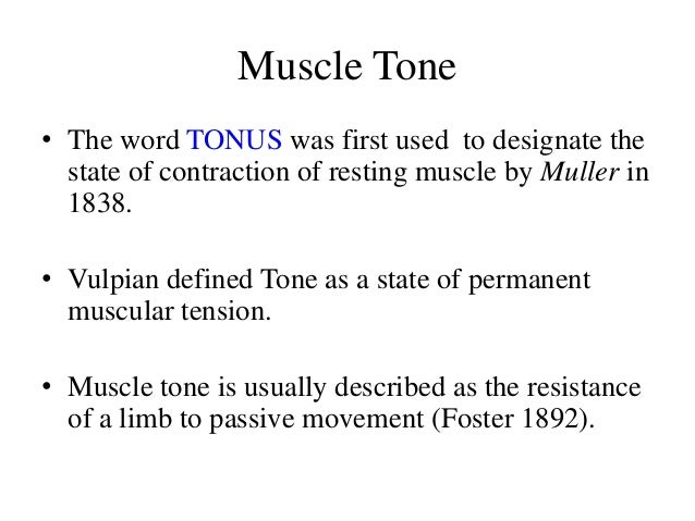 Muscle Tone • The word TONUS was first used to designate the state of contraction of resting muscle by Muller in 1838. • V...