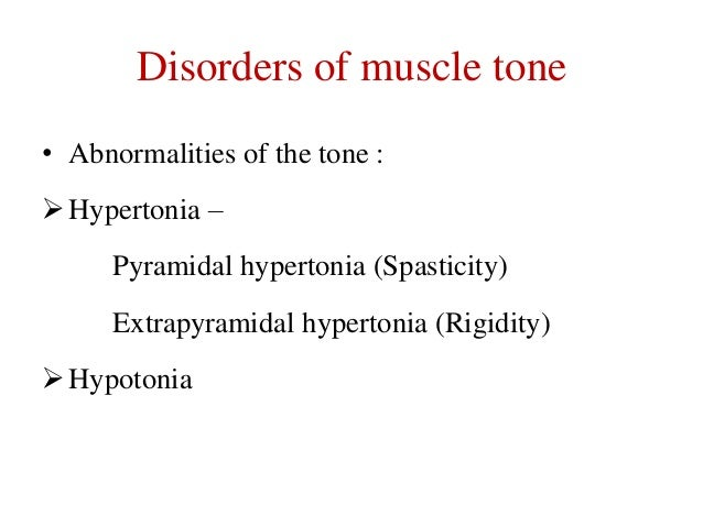 Disorders of muscle tone • Abnormalities of the tone :  Hypertonia – Pyramidal hypertonia (Spasticity)  Extrapyramidal hy...