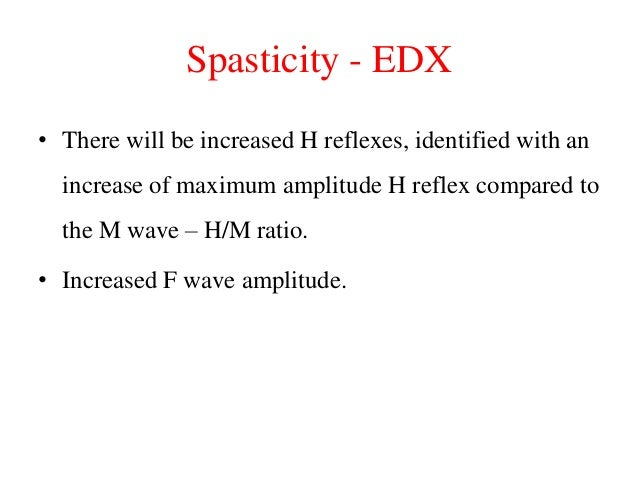 Spasticity - EDX • There will be increased H reflexes, identified with an increase of maximum amplitude H reflex compared ...