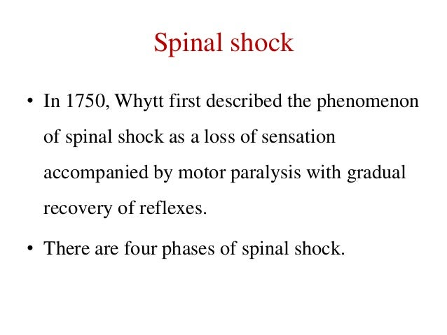 Spinal shock • In 1750, Whytt first described the phenomenon of spinal shock as a loss of sensation accompanied by motor p...