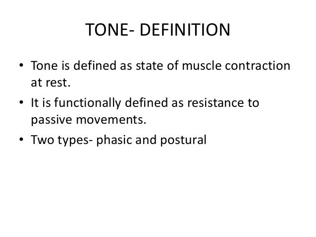 TONE- DEFINITION • Tone is defined as state of muscle contraction at rest. • It is functionally defined as resistance to p...