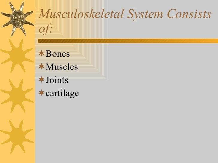 Musculoskeletal System Consists of: <ul><li>Bones </li></ul><ul><li>Muscles </li></ul><ul><li>Joints </li></ul><ul><li>car...