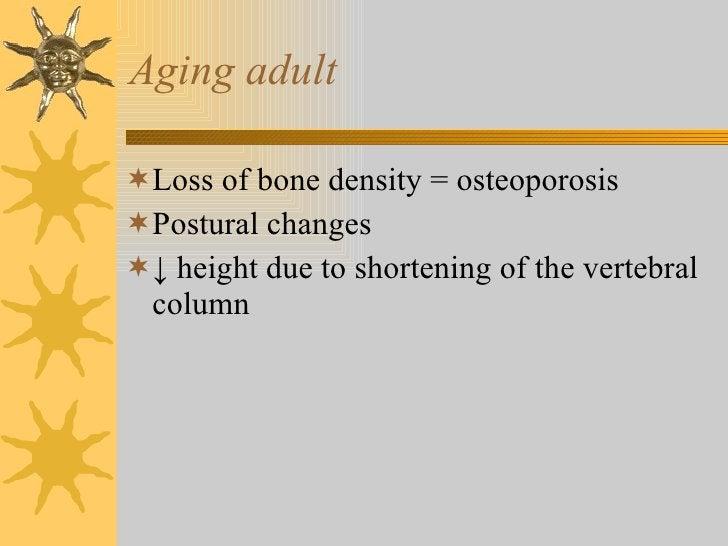 Aging adult <ul><li>Loss of bone density = osteoporosis </li></ul><ul><li>Postural changes </li></ul><ul><li>↓  height due...
