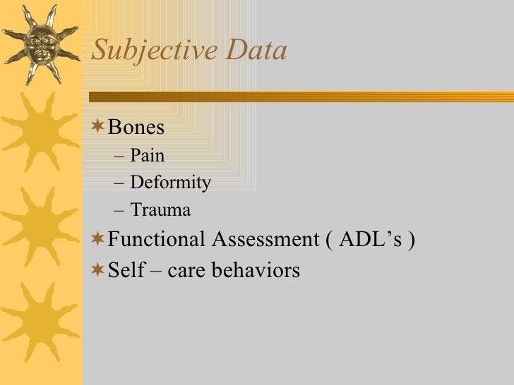 Subjective Data <ul><li>Bones </li></ul><ul><ul><li>Pain </li></ul></ul><ul><ul><li>Deformity </li></ul></ul><ul><ul><li>T...