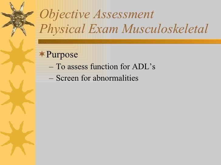 Objective Assessment Physical Exam Musculoskeletal <ul><li>Purpose  </li></ul><ul><ul><li>To assess function for ADL's  </...