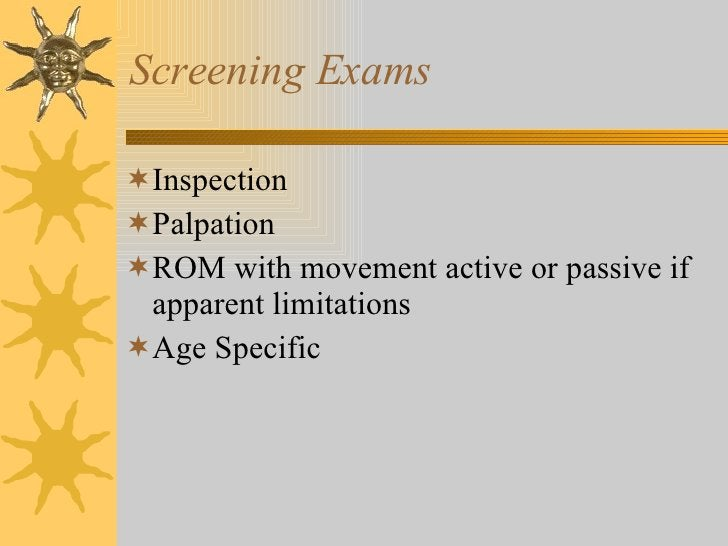 Screening Exams <ul><li>Inspection </li></ul><ul><li>Palpation </li></ul><ul><li>ROM with movement active or passive if ap...