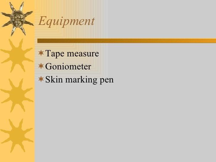 Equipment <ul><li>Tape measure </li></ul><ul><li>Goniometer </li></ul><ul><li>Skin marking pen </li></ul>