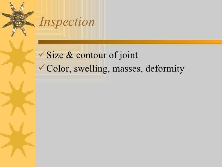 Inspection <ul><li>Size & contour of joint </li></ul><ul><li>Color, swelling, masses, deformity </li></ul>