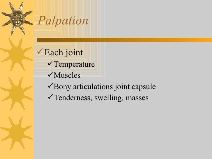 Palpation <ul><li>Each joint </li></ul><ul><ul><li>Temperature  </li></ul></ul><ul><ul><li>Muscles </li></ul></ul><ul><ul>...