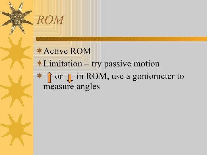 ROM <ul><li>Active ROM </li></ul><ul><li>Limitation – try passive motion </li></ul><ul><li>or  in ROM, use a goniometer to...