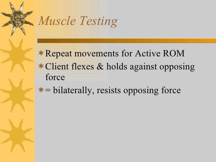 Muscle Testing <ul><li>Repeat movements for Active ROM </li></ul><ul><li>Client flexes & holds against opposing force </li...