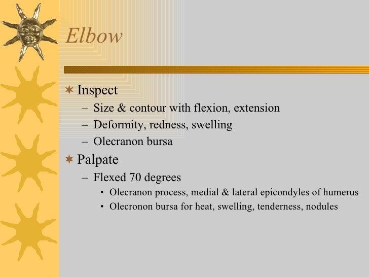 Elbow <ul><li>Inspect </li></ul><ul><ul><li>Size & contour with flexion, extension </li></ul></ul><ul><ul><li>Deformity, r...