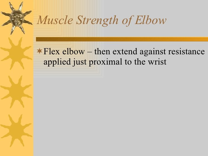Muscle Strength of Elbow <ul><li>Flex elbow – then extend against resistance applied just proximal to the wrist </li></ul>