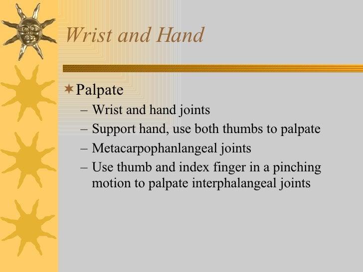 Wrist and Hand <ul><li>Palpate </li></ul><ul><ul><li>Wrist and hand joints </li></ul></ul><ul><ul><li>Support hand, use bo...
