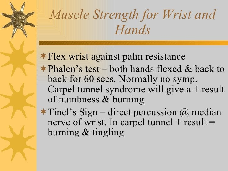 Muscle Strength for Wrist and Hands <ul><li>Flex wrist against palm resistance </li></ul><ul><li>Phalen's test – both hand...