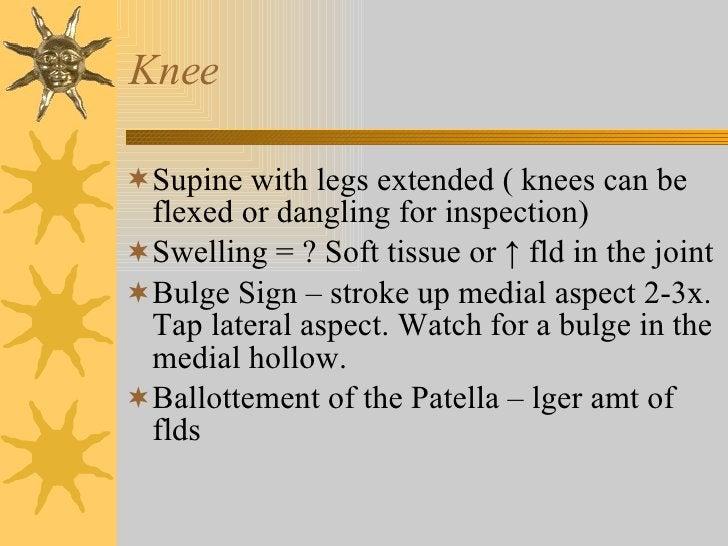 Knee <ul><li>Supine with legs extended ( knees can be flexed or dangling for inspection) </li></ul><ul><li>Swelling = ? So...