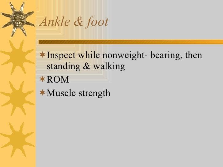 Ankle & foot <ul><li>Inspect while nonweight- bearing, then standing & walking </li></ul><ul><li>ROM </li></ul><ul><li>Mus...