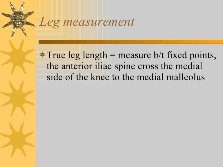 Leg measurement <ul><li>True leg length = measure b/t fixed points, the anterior iliac spine cross the medial side of the ...