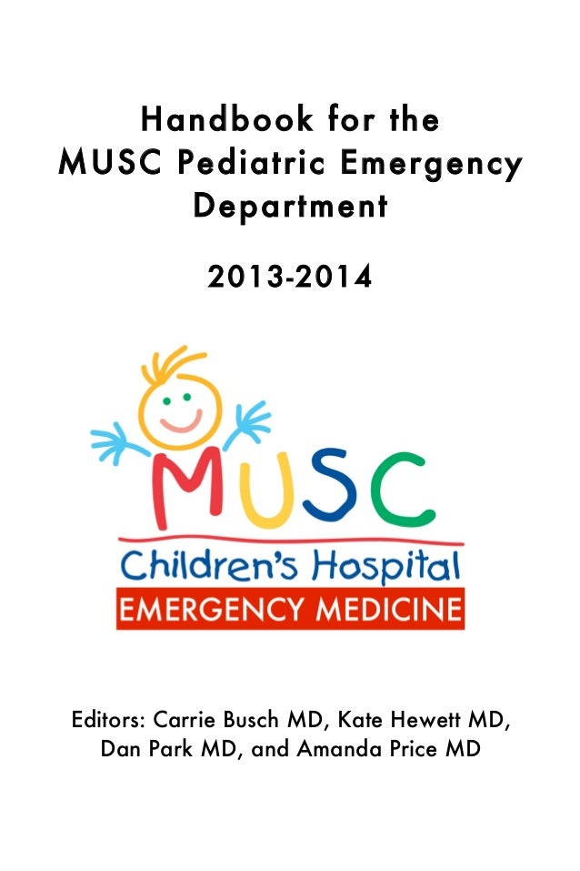 Handbook for the MUSC Pediatric Emergency Department 2013-2014  Editors: Carrie Busch MD, Kate Hewett MD, Dan Park MD, and...