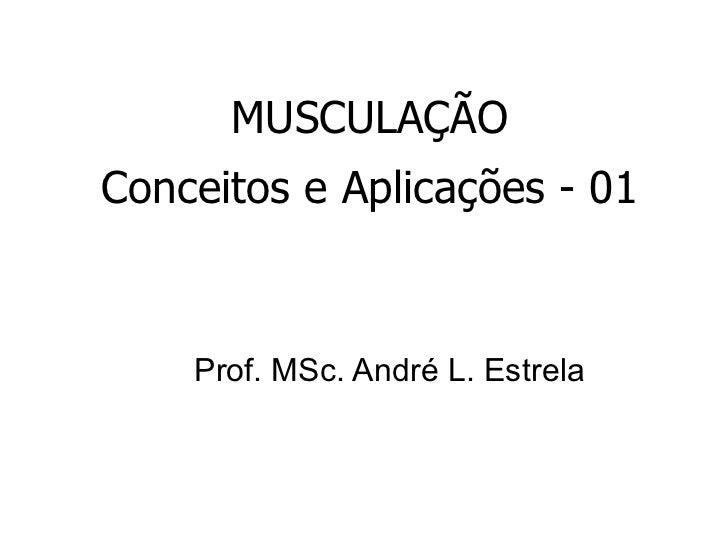 MUSCULAÇÃO Conceitos e Aplicações - 01 Prof. MSc. André L. Estrela
