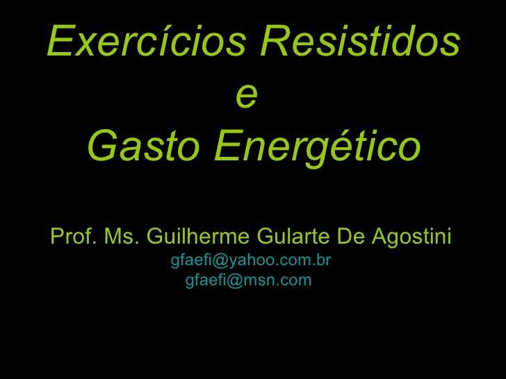Exercícios Resistidos e  Gasto Energético Prof. Ms. Guilherme Gularte De Agostini [email_address] [email_address]