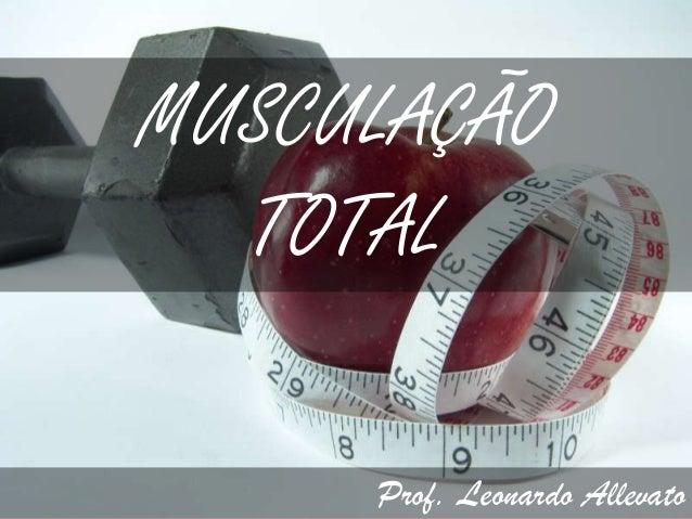 MUSCULAÇÃO  TOTAL     Prof. Leonardo Allevato