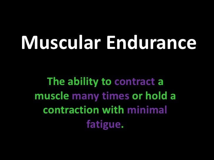 Muscular Endurance<br />The ability to contract a muscle many timesor hold a contraction with minimal fatigue.<br />