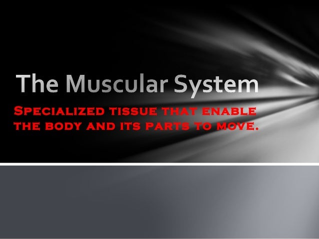 Specialized tissue that enable the body and its parts to move.