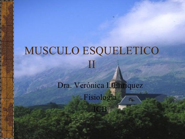 MUSCULO ESQUELETICO II Dra. Verónica I. Enriquez Fisiología ICB