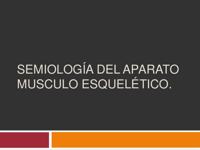 SEMIOLOGÍA DEL APARATO MUSCULO ESQUELÉTICO.