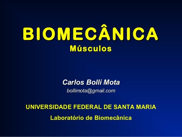 BIOMECÂNICA Músculos  Carlos Bolli Mota bollimota@gmail.com  UNIVERSIDADE FEDERAL DE SANTA MARIA Laboratório de Biomecânic...