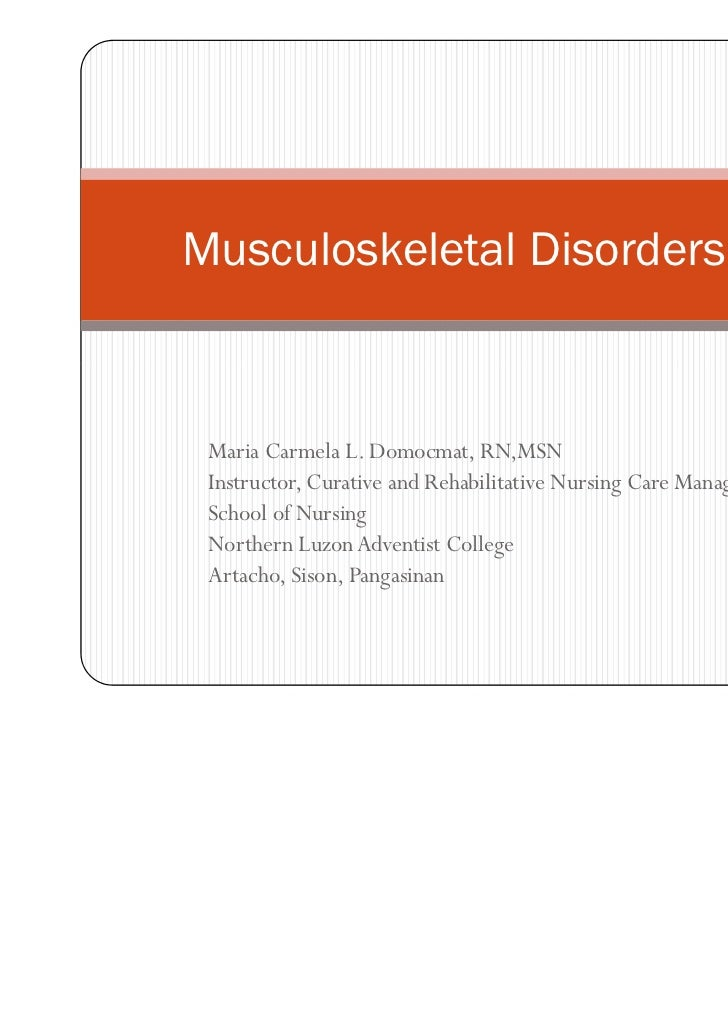 Musculoskeletal Disorders Part I Maria Carmela L. Domocmat, RN,MSN Instructor, Curative and Rehabilitative Nursing Care Ma...