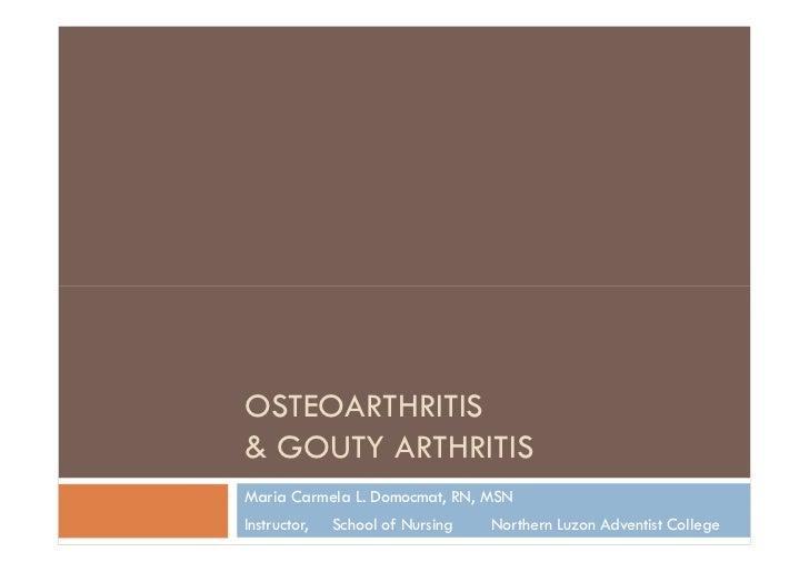 OSTEOARTHRITIS& GOUTY ARTHRITISMaria Carmela L. Domocmat, RN, MSNInstructor,   School of Nursing   Northern Luzon Adventis...