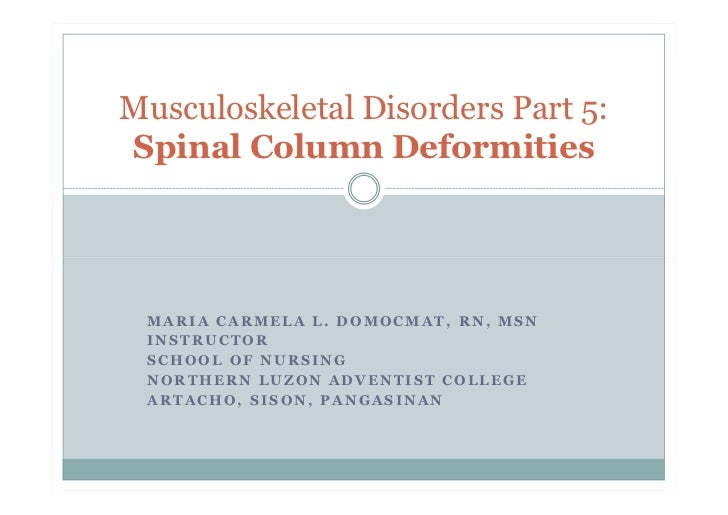 Musculoskeletal Disorders Part 5:Spinal Column Deformities MARIA CARMELA L. DOMOCMAT, RN, MSN INSTRUCTOR SCHOOL OF NURSING...