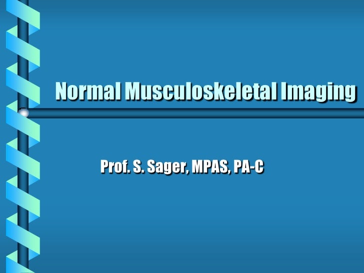 Normal Musculoskeletal Imaging       Prof. S. Sager, MPAS, PA-C