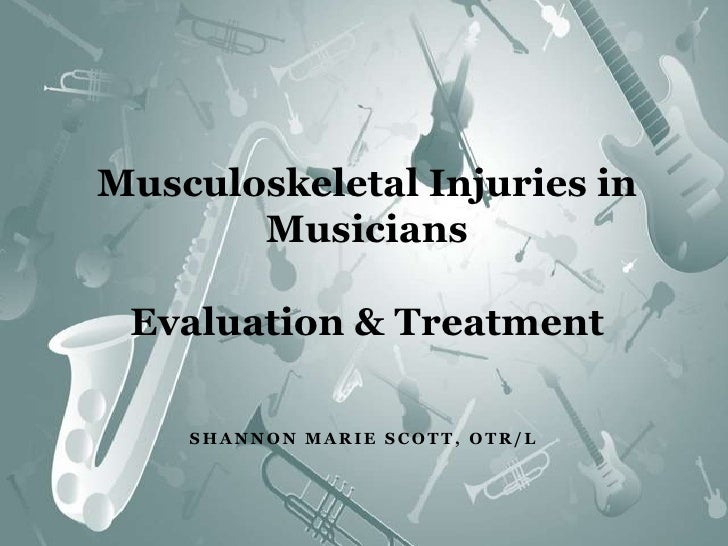 Musculoskeletal Injuries in MusiciansEvaluation & Treatment<br />Shannon Marie Scott, OTR/L<br />