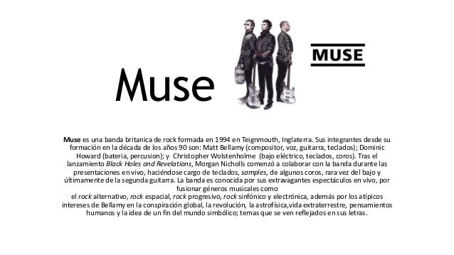 Muse Muse es una banda britanica de rock formada en 1994 en Teignmouth, Inglaterra. Sus integrantes desde su formación en ...