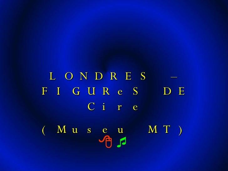     LONDRES – FIGUReS DE Cire (Museu MT)