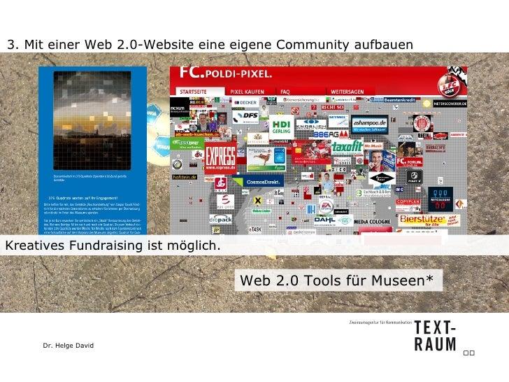 3. Mit einer Web 2.0-Website eine eigene Community aufbauen Web 2.0 Tools für Museen*  Kreatives Fundraising ist möglich. ...