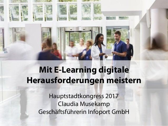1 Mit E-Learning digitale Herausforderungen meistern Hauptstadtkongress 2017 Claudia Musekamp Geschäftsführerin Infoport G...